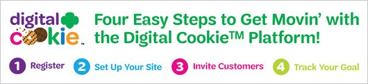 4 Easy Steps to Get Movin' with the Digital Cookie™ Platform! 1) Register. 2) Set up your site. 3) Invite customers. 4) Track your goal.